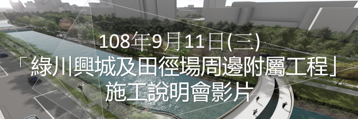 108年09月11日(三)「綠川興城及田徑場周邊附屬工程」施工說明會影片